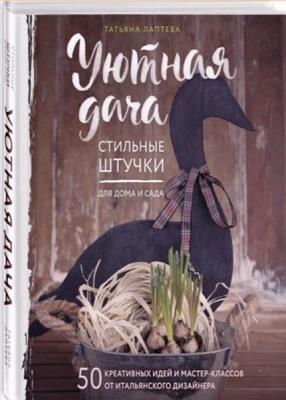 Татьяна Лаптева - Уютная дача. Стильные штучки для дома и сада