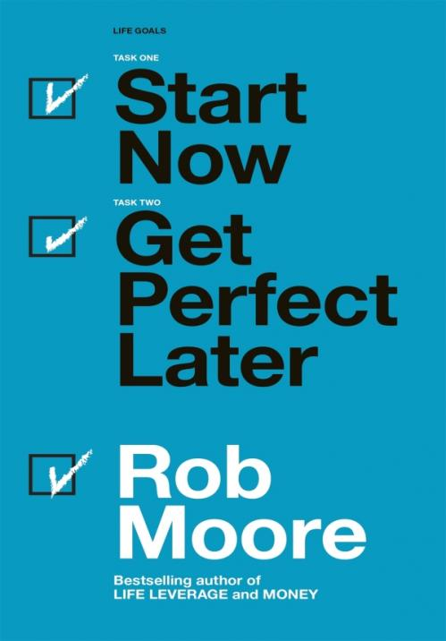 Start Now  Get Perfect Later  by Rob Moore