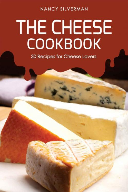 The Cheese Cookbook 30 Recipes for Cheese Lovers
