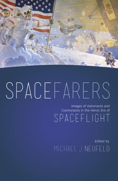 Spacefarers Images of Astronauts and Cosmonauts in the Heroic Era of Spaceflight