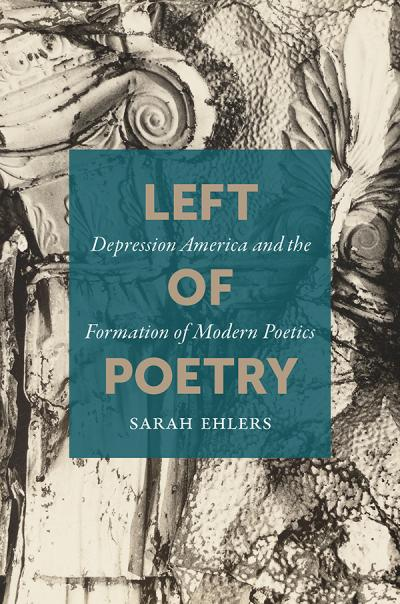 Left of Poetry Depression America and the Formation of Modern Poetics