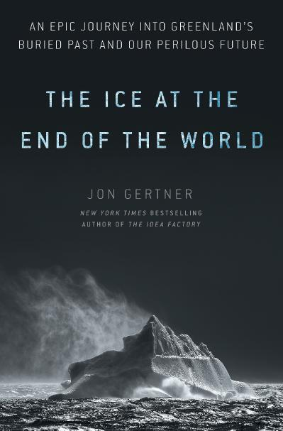 The Ice at the End of the World An Epic Journey into Greenland's Buried Pa and Our...